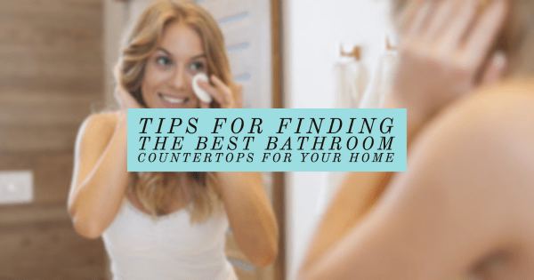 Tips for Finding the Best Bathroom Countertops for Your Home
